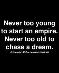 Never too young to start an empire. Never to old to chase a dream. Pinned by nicole @daytodayteen on pinterest