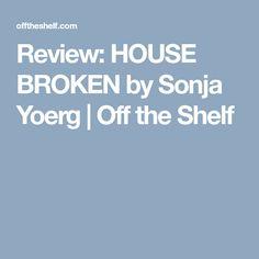 Review: HOUSE BROKEN by Sonja Yoerg | Off the Shelf