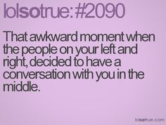 That awkward moment when the people on your left and right, decided to have a conversation with you in the middle.