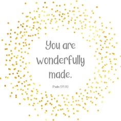 "You aren't WRONGFULLY made. ""You are WONDERFULLY made"" (Psalm 139:14)."