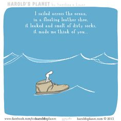I sailed across the ocean, in a floating leather shoe, it leaked and smelled of dirty socks, it made me think of you...  http://haroldsplanet.com/dailies/hp5084/