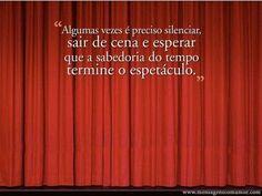 Algumas vezes é preciso silenciar, sair de cena e esperar que a sabedoria do tempo termine o espetáculo.