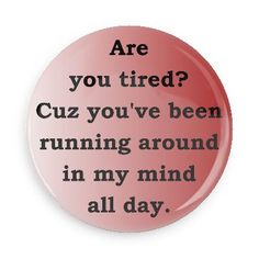 Funny Buttons - Custom Buttons - Promotional Badges - Funny Pick Up Lines Pins - Wacky Buttons - Are you tired? Cuz you've been running around in my mind all day