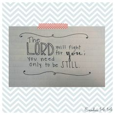 """I am changed, but still the same. """"The Lord will fight for you; you need only to be still."""" Exodus 14:14"""