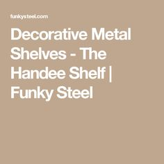 Decorative Metal Shelves - The Handee Shelf | Funky Steel