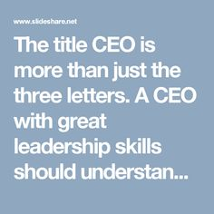 The title CEO is more than just the three letters. A CEO with great leadership skills should understand every aspect of the business, have knowledge of the industry, make good decisions and form deep relationships with his team.