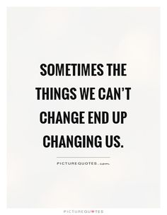 Sometimes the things we can't change end up changing us. Picture Quotes.