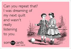 Can you repeat that? I was dreaming of my next quilt and wasn't really listening to you.