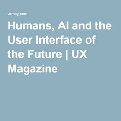 Humans, AI and the User Interface of the Future | UX Magazine