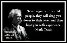 Never argue with stupid people, they will drag you down to their level and then beat you with experience. -Mark Twain