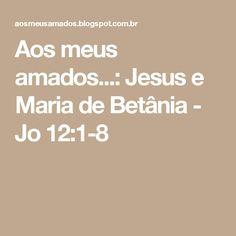 Aos meus amados...: Jesus e Maria de Betânia - Jo 12:1-8