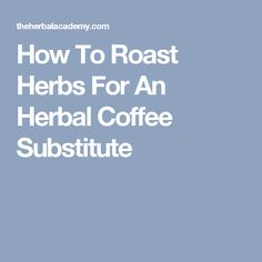 How To Roast Herbs For An Herbal Coffee Substitute