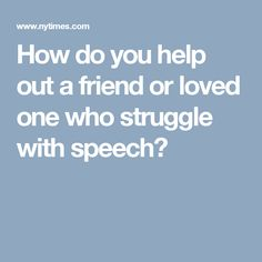 How do you help out a friend or loved one who struggle with speech?