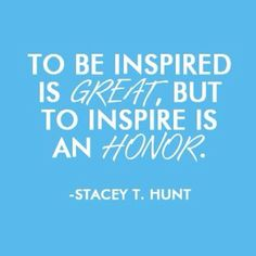 """""""To be inspired is great, but to inspire is an honor.""""  -Stacey T. Hunt ✱It really is!! Often inspiration is just a small seed planted in their mind that roots. People forget where they heard it/saw it but it has left an impression they cannot remove."""