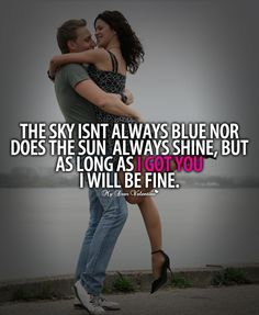 The sky isn't always blue nor does the sun always shine, but as long as I got you, I will be fine.