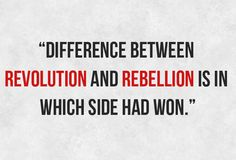 """Difference between revolution and rebellion is in which side had won."""