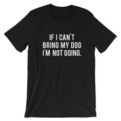 """""""If I Can't Bring My Dog I'm Not Going"""" Classic Tee"""