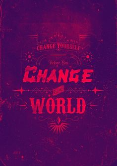 change yourself before you change the world.