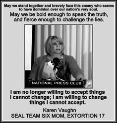 I am no longer willing to accept the things I cannot change; I am willing to change things I cannot accept. -Karen Vaughn, Seal Team Six mom