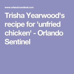 Trisha Yearwood's recipe for 'unfried chicken' - Orlando Sentinel