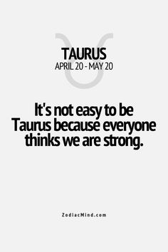 It's not easy to be Taurus because everyone thinks we are strong. Zodiac sign Taurus
