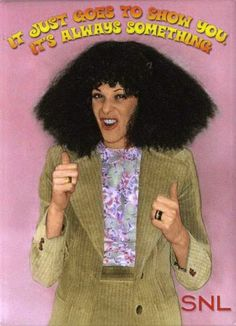 gilda radner! (Roseanna Danna Danna!) on SNL!  So funny! Loved her and miss her!