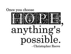 """Once you choose hope, anything's possible."" Christopher Reeve"