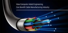How Computer Aided Engineering Can Benefit Cable Manufacturing Industry