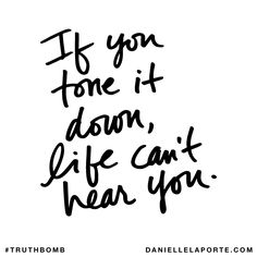 If you tone it down, life can't hear you. Subscribe: DanielleLaPorte.com #Truthbomb #Words #Quotes