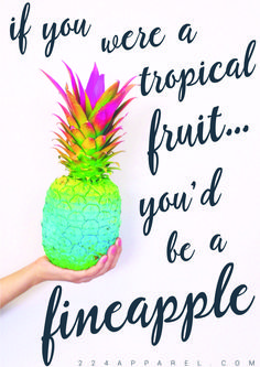 if you were a tropical fruit, you'd be a fineapple