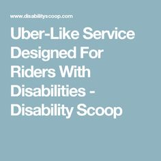 Uber-Like Service Designed For Riders With Disabilities - Disability Scoop