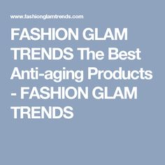 FASHION GLAM TRENDS The Best Anti-aging Products - FASHION GLAM TRENDS