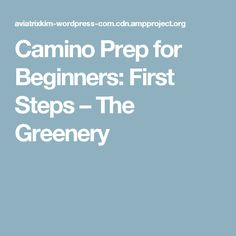 Camino Prep for Beginners: First Steps – The Greenery