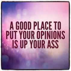 A goo place for your opinions in up your ass...JUST SAYING!!!