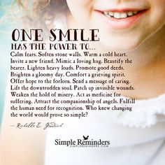 One smile has the power to... Calm fears. Soften stone walls. Warm a cold heart. Invite a new friend. Mimic a loving hug. Beautify the bearer. Lighten heavy loads. Promote good deeds. Brighten a gloomy day. Comfort a grieving spirit. Offer hope to the forlorn. Send a message of caring. Lift the downtrodden soul. Patch up invisible...
