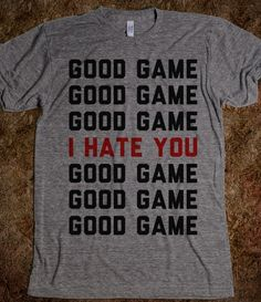 Good Game, I Hate You. I need this shirt! Yes, I feel like this all the time at soccer. Once we had a shorter girl on our team the other team was taller and mean. When we went through the line clapping hands. One girl slapped her in the face!