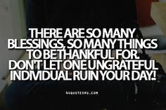 Quote:There are so many blessings, so many things to be thankful for. Don't let one ungrateful individual ruin your day.! Looking for more quotes, quotations, message, love quotes, quote of the day,...