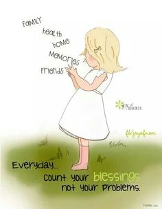 Everyday... count your blessings not your problems.