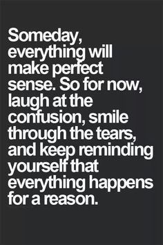 Somebody, everything will make perfect sense. So for now, laugh at the confusion, smile through the tears, and keep reminding yourself that everything happens for a reason.-#Inspiration #Motivation