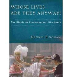 Whose Lives are They Anyway: The Biopic as Contemporary Film Genre, Dennis Bingham