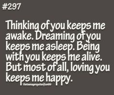 Thinking of you keeps me awake. Dreaming of you keeps me asleep. Being with you keeps me alive. But most of all, loving you keeps me happy.