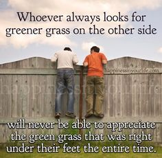 Whoever always looks for greener grass on the other side will never be able to appreciate the green grass that was right under their feet the entire time. One who is always looking for the next best thing will never be happy or satisfied with what or who they have. -Doe Zantamata