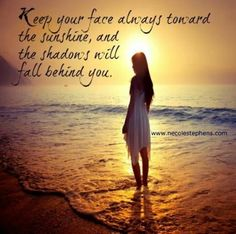 Keep your face always towards the sun, and the shadows will fall behind you.