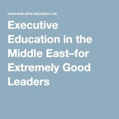 Executive Education in the Middle East–for Extremely Good Leaders