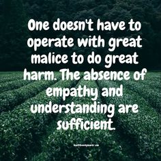 One doesn't have to operate with great malice to do great harm. The absence of empathy and understanding are sufficient Empathy Quotes, Compassion Quotes, Kindness Quotes, Words Quotes, Wise Words, Me Quotes, Sayings, Great Quotes, Quotes To Live By