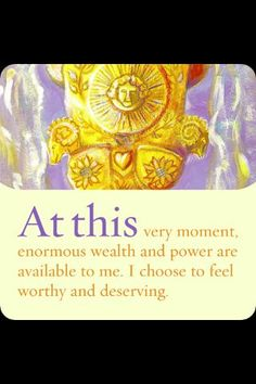 At this very moment, enormous wealth and power are available to me.  I choose to feel worthy and deserving.