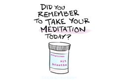 Did you remember to take your meditation?