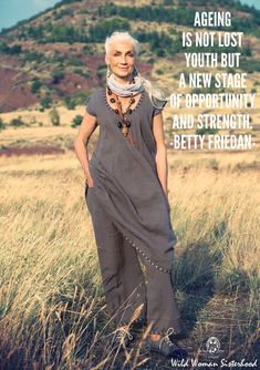 Ageing is not lost youth but a new stage of opportunity and strength. - Betty Friedan WILD WOMAN SISTERHOOD™
