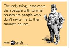 The only thing I hate morethan people with summerhouses are people who don't invite me to their summer houses.