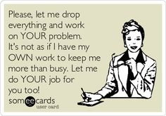 Please, let me drop everything and work on YOUR problem. It's not as if I have my OWN work to keep me more than busy. Let me do YOUR job for you too!